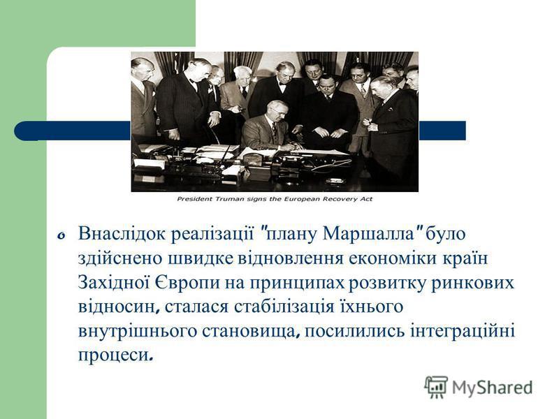 o Внаслідок реалізації  плану Маршалла  було здійснено швидке відновлення економіки країн Західної Європи на принципах розвитку ринкових відносин, сталася стабілізація їхнього внутрішнього становища, посилились інтеграційні процеси.