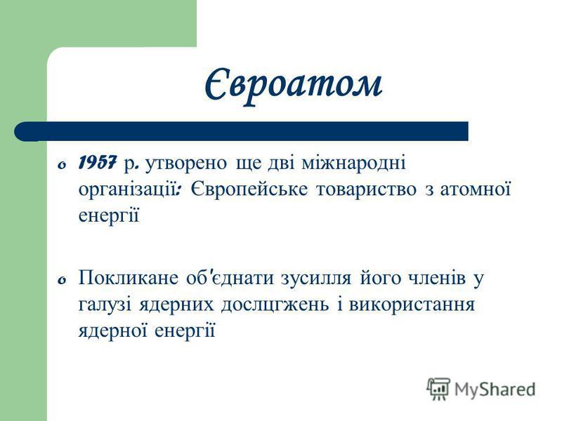 Євроатом o 1957 р. утворено ще дві міжнародні організації : Європейське товариство з атомної енергії o Покликане об ' єднати зусилля його членів у галузі ядерних дослцгжень і використання ядерної енергії