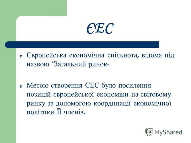 ЄЕС o Європейська економічна спільнота, відома під назвою  Загальний ринок « o Метою створення ЄЕС було посилення позицій європейської економіки на світовому ринку за допомогою координації економічної політики ЇЇ членів.