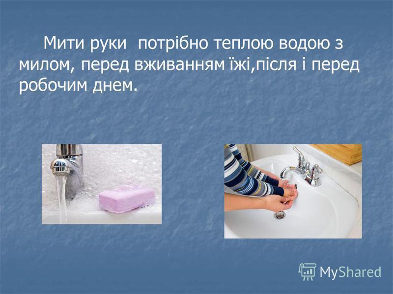 Мити руки потрібно теплою водою з милом, перед вживанням їжі,після і перед робочим днем.