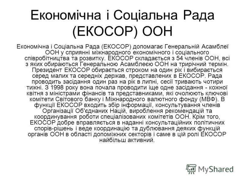 Економічна і Соціальна Рада (ЕКОСОР) ООН Економічна і Соціальна Рада (ЕКОСОР) допомагає Генеральній Асамблеї ООН у сприянні міжнародного економічного і соціального співробітництва та розвитку. ЕКОСОР складається з 54 членів ООН, всі з яких обираються