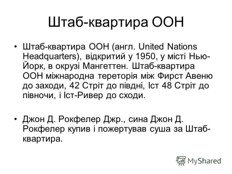 Штаб-квартира ООН Штаб-квартира ООН (англ. United Nations Headquarters), відкритий у 1950, у місті Нью- Йорк, в окрузі Мангеттен. Штаб-квартира ООН міжнародна тереторія між Фирст Авеню до заходи, 42 Стріт до півдні, Іст 48 Стріт до півночи, і Іст-Рив