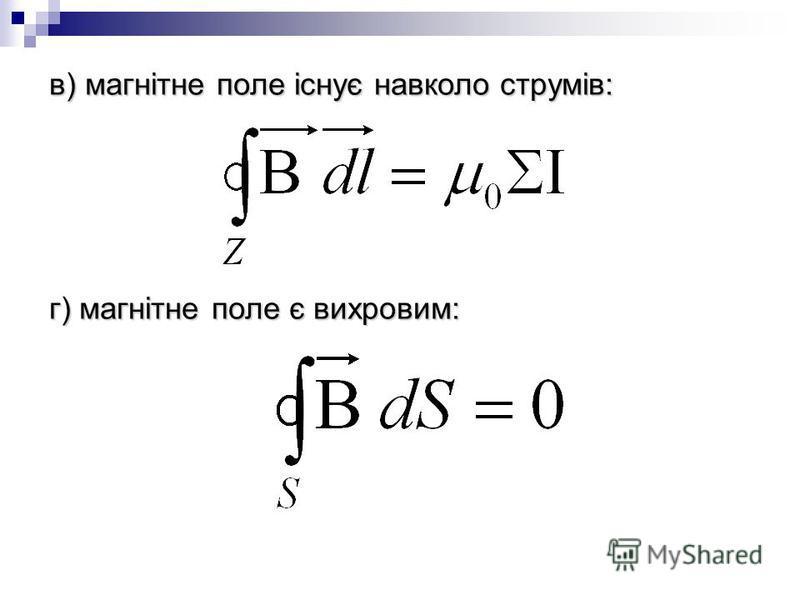 в) магнітне поле існує навколо струмів: г) магнітне поле є вихровим: