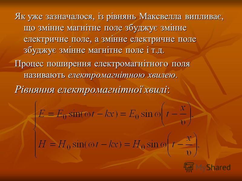Як уже зазначалося, із рівнянь Максвелла випливає, що змінне магнітне поле збуджує змінне електричне поле, а змінне електричне поле збуджує змінне магнітне поле і т.д. Процес поширення електромагнітного поля називають електромагнітною хвилею. Рівнянн