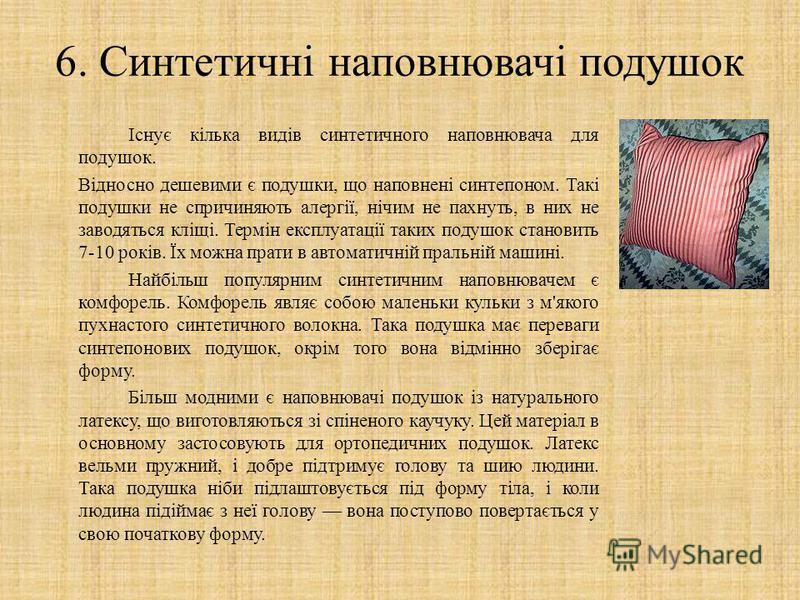 6. Синтетичні наповнювачі подушок Існує кілька видів синтетичного наповнювача для подушок. Відносно дешевими є подушки, що наповнені синтепоном. Такі подушки не спричиняють алергії, нічим не пахнуть, в них не заводяться кліщі. Термін експлуатації так