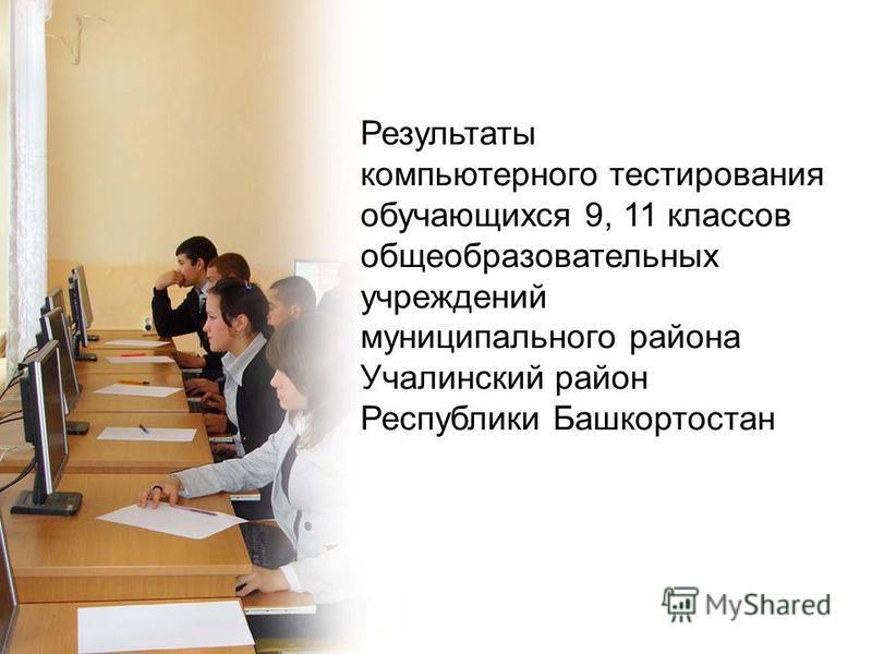 Результаты компьютерного тестирования обучающихся 9, 11 классов общеобразовательных учреждений муниципального района Учалинский район Республики Башкортостан