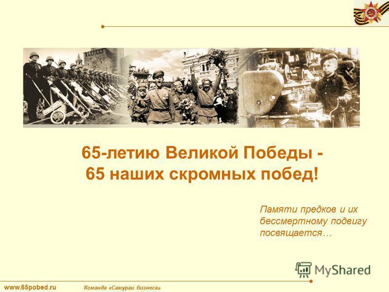 www.65pobed.ru Команда «Самураи бизнеса» 65-летию Великой Победы - 65 наших скромных побед! Памяти предков и их бессмертному подвигу посвящается…