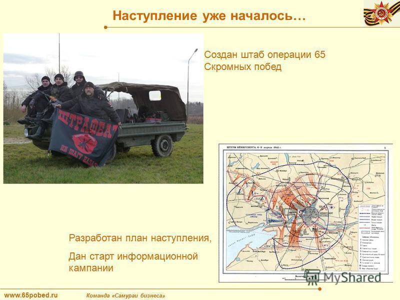 www.65pobed.ru Команда «Самураи бизнеса» Наступление уже началось… Создан штаб операции 65 Скромных побед Разработан план наступления, Дан старт информационной кампании