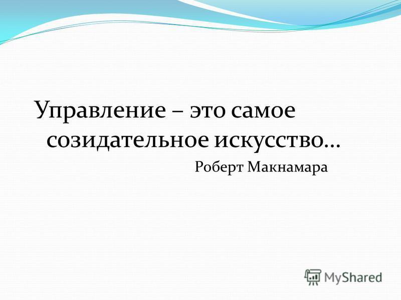Управление – это самое созидательное искусство… Роберт Макнамара