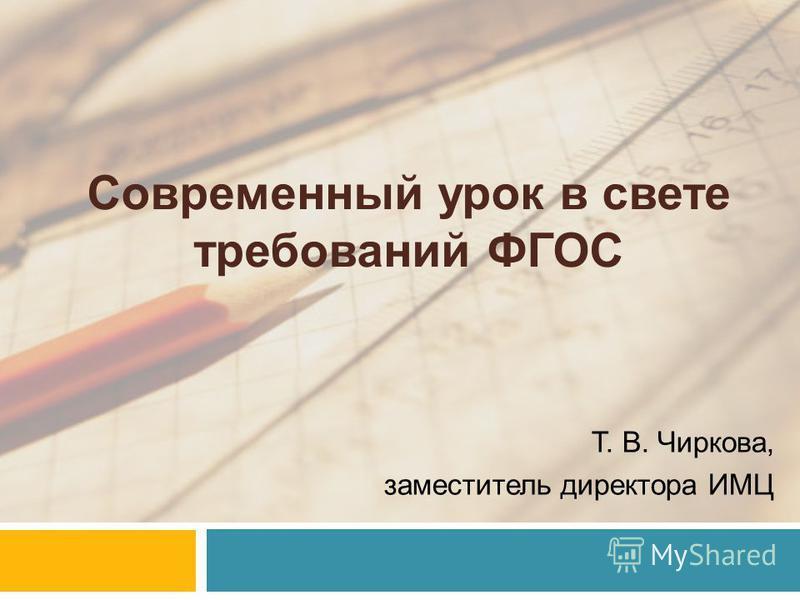 Современный урок в свете требований ФГОС Т. В. Чиркова, заместитель директора ИМЦ