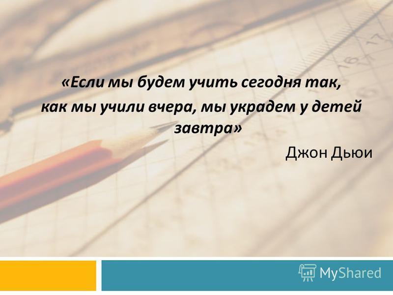 « Если мы будем учить сегодня так, как мы учили вчера, мы украдем у детей завтра » Джон Дьюи