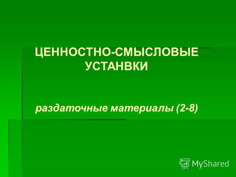 ЦЕННОСТНО-СМЫСЛОВЫЕ УСТАНВКИ раздаточные материалы (2-8)