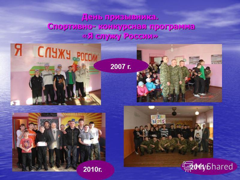 День призывника. Спортивно- конкурсная программа «Я служу России» 2010 г. 2007 г. 2011 г.
