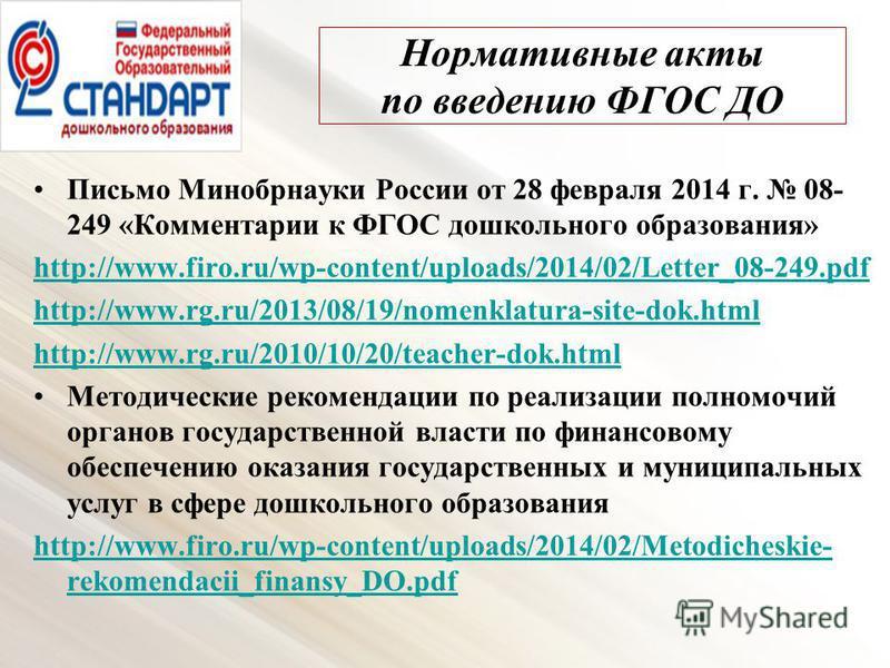 Нормативные акты по введению ФГОС ДО Письмо Минобрнауки России от 28 февраля 2014 г. 08- 249 «Комментарии к ФГОС дошкольного образования» http://www.firo.ru/wp-content/uploads/2014/02/Letter_08-249. pdf http://www.rg.ru/2013/08/19/nomenklatura-site-d