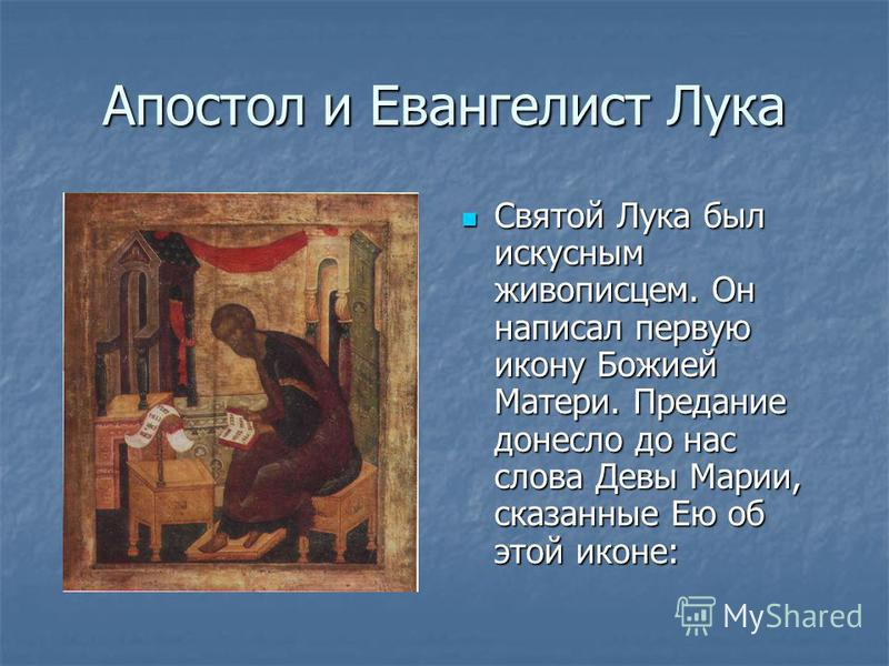 Апостол и Евангелист Лука Святой Лука был искусным живописцем. Он написал первую икону Божией Матери. Предание донесло до нас слова Девы Марии, сказанные Ею об этой иконе: Святой Лука был искусным живописцем. Он написал первую икону Божией Матери. Пр
