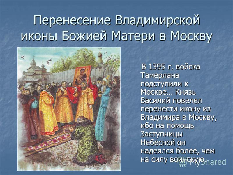 Перенесение Владимирской иконы Божией Матери в Москву В 1395 г. войска Тамерлана подступили к Москве… Князь Василий повелел перенести икону из Владимира в Москву, ибо на помощь Заступницы Небесной он надеялся более, чем на силу воинскую. В 1395 г. во
