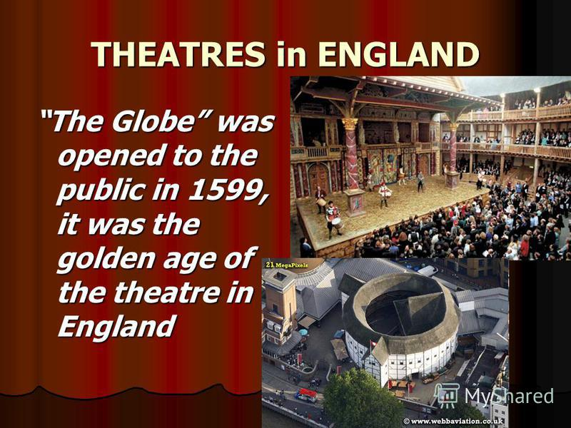 THEATRES in ENGLAND The Globe was opened to the public in 1599, it was the golden age of the theatre in England