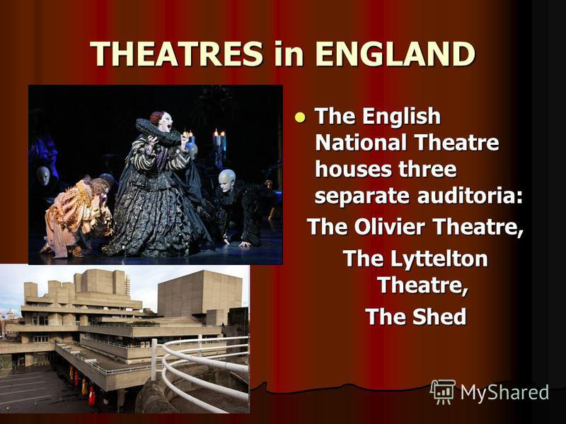 THEATRES in ENGLAND The English National Theatre houses three separate auditoria: The English National Theatre houses three separate auditoria: The Olivier Theatre, The Olivier Theatre, The Lyttelton Theatre, The Lyttelton Theatre, The Shed The Shed
