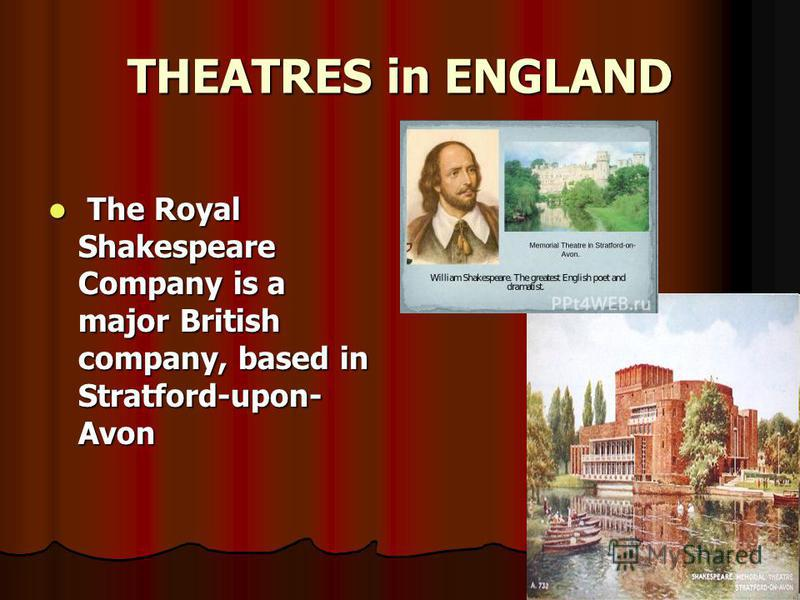 THEATRES in ENGLAND The Royal Shakespeare Company is a major British company, based in Stratford-upon- Avon The Royal Shakespeare Company is a major British company, based in Stratford-upon- Avon