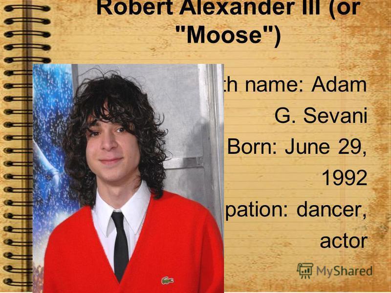 Robert Alexander III (or Moose) Birth name: Adam G. Sevani Born: June 29, 1992 Occupation: dancer, actor