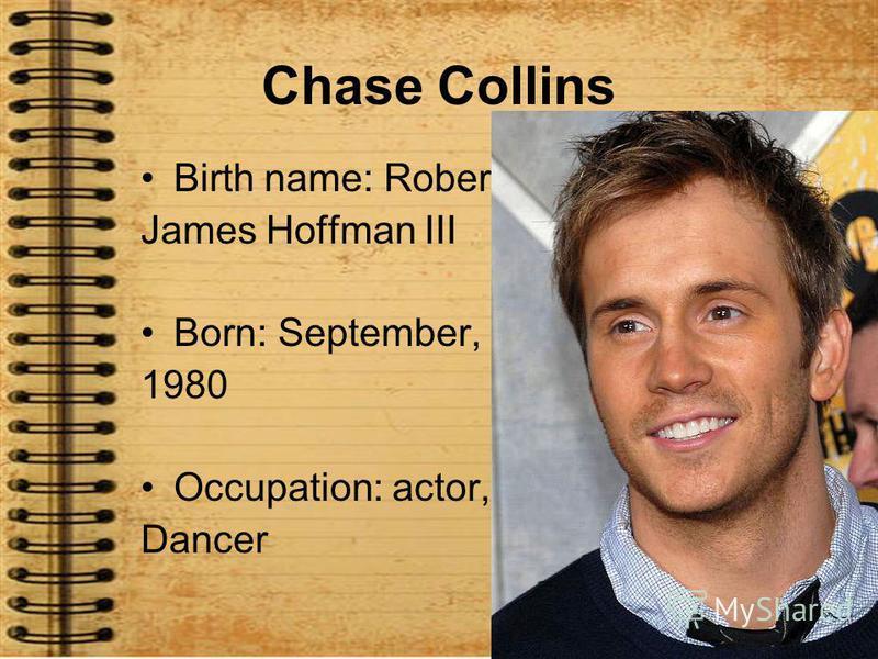 Chase Collins Birth name: Robert James Hoffman III Born: September, 21 1980 Occupation: actor, Dancer