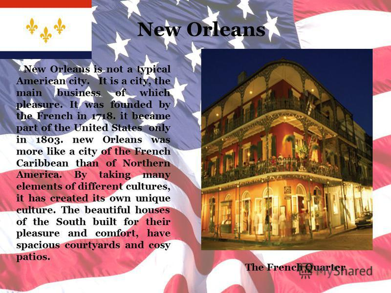 New Orleans New Orleans is not a typical American city. It is a city, the main business of which pleasure. It was founded by the French in 1718. it became part of the United States only in 1803. new Orleans was more like a city of the French Caribbea