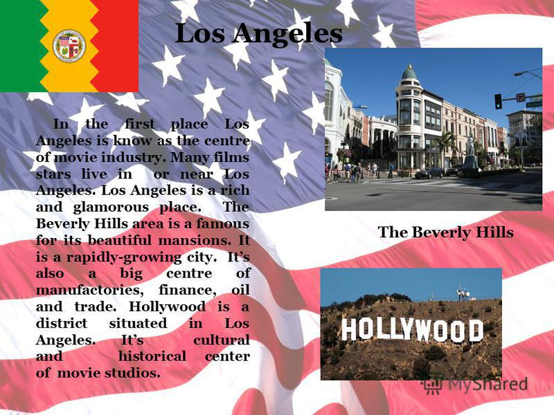 Los Angeles In the first place Los Angeles is know as the centre of movie industry. Many films stars live in or near Los Angeles. Los Angeles is a rich and glamorous place. The Beverly Hills area is a famous for its beautiful mansions. It is a rapidl