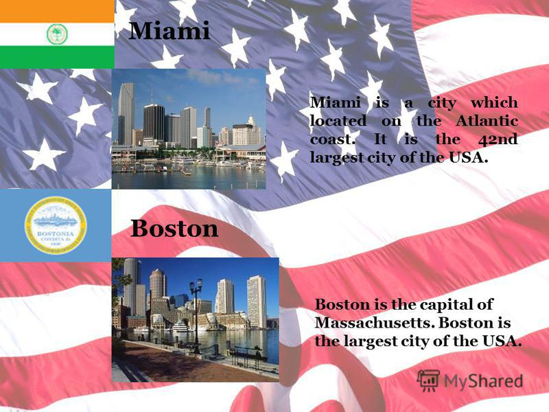 Miami Boston Miami is a city which located on the Atlantic coast. It is the 42nd largest city of the USA. Boston is the capital of Massachusetts. Boston is the largest city of the USA.
