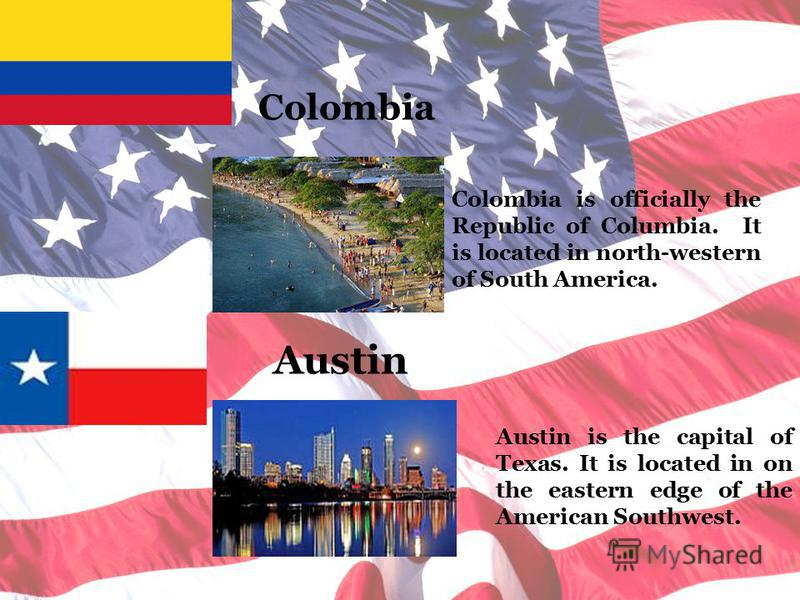 Colombia Colombia is officially the Republic of Columbia. It is located in north-western of South America. Austin Austin is the capital of Texas. It is located in on the eastern edge of the American Southwest.