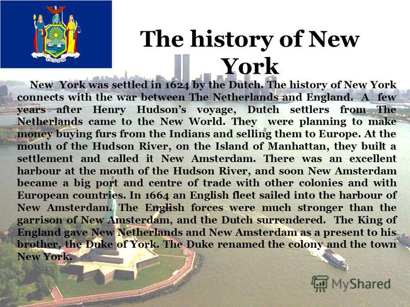 New York was settled in 1624 by the Dutch. The history of New York connects with the war between The Netherlands and England. A few years after Henry Hudsons voyage, Dutch settlers from The Netherlands came to the New World. They were planning to mak