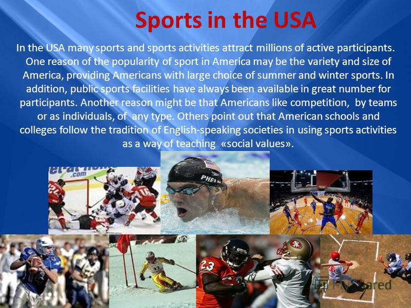 Sports in the USA In the USA many sports and sports activities attract millions of active participants. One reason of the popularity of sport in America may be the variety and size of America, providing Americans with large choice of summer and winte