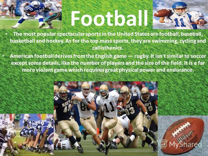 Football The most popular spectacular sports in the United States are football, baseball, basketball and hockey. As for the top mass sports, they are swimming, cycling and callisthenics. American football derives from the English game rugby. It isn't