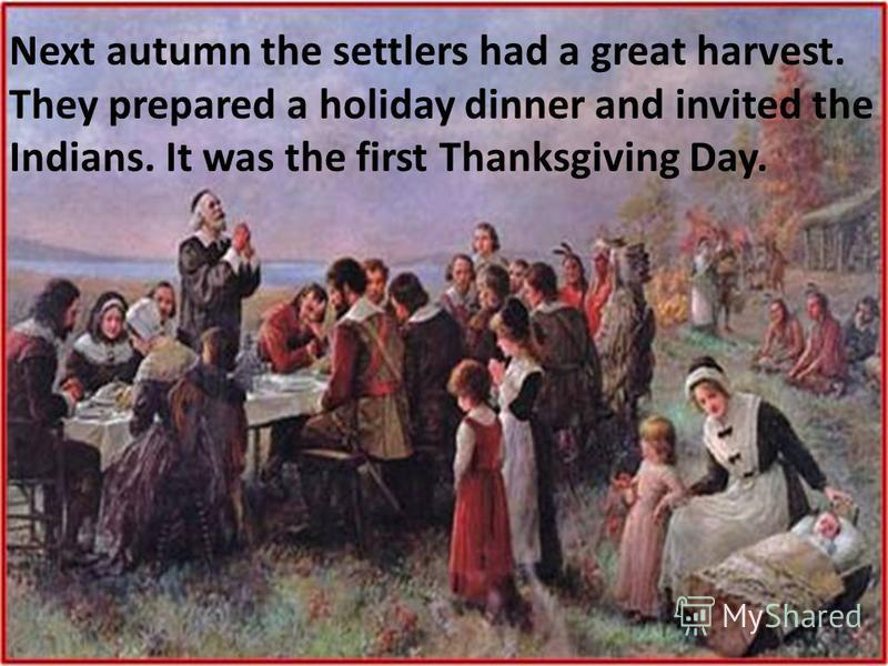 Next autumn the settlers had a great harvest. They prepared a holiday dinner and invited the Indians. It was the first Thanksgiving Day.