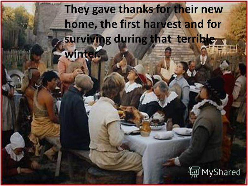 They gave thanks for their new home, the first harvest and for surviving during that terrible winter.