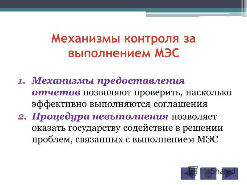 Механизмы контроля за выполнением МЭС 1. Механизмы предоставления отчетов позволяют проверить, насколько эффективно выполняются соглашения 2. Процедура невыполнения позволяет оказать государству содействие в решении проблем, связанных с выполнением М