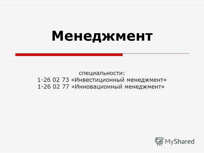Менеджмент специальности: 1-26 02 73 «Инвестиционный менеджмент» 1-26 02 77 «Инновационный менеджмент».