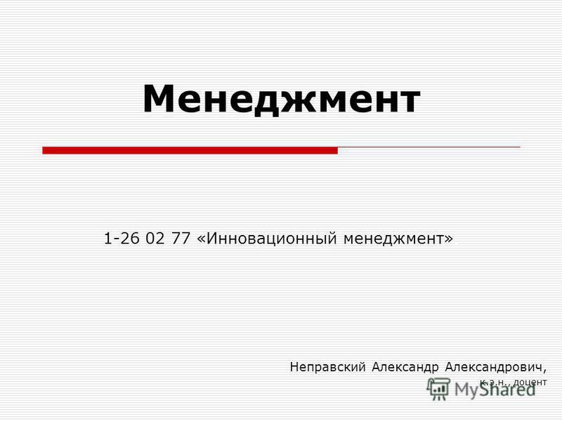 Менеджмент Неправский Александр Александрович, к.э.н., доцент 1-26 02 77 «Инновационный менеджмент».