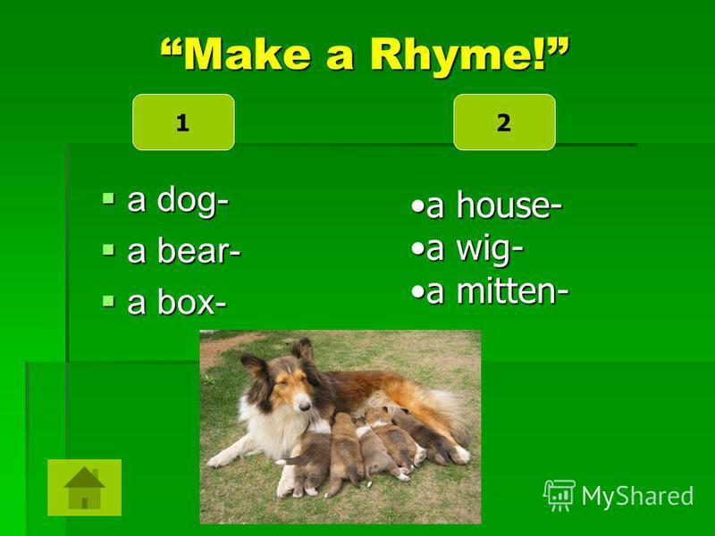 Make a Rhyme! a dog- a dog- a bear- a bear- a box- a box- a house-a house- a wig-a wig- a mitten-a mitten- 12