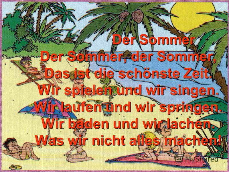 Der Sommer Der Sommer, der Sommer, Das ist die schönste Zeit. Wir spielen und wir singen. Wir laufen und wir springen. Wir baden und wir lachen. Was wir nicht alles machen! Der Sommer Der Sommer, der Sommer, Das ist die schönste Zeit. Wir spielen und