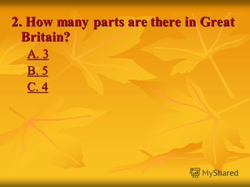 2. How many parts are there in Great Britain? A. 3 A. 3A. 3A. 3 B. 5 B. 5B. 5B. 5 C. 4 C. 4C. 4C. 4
