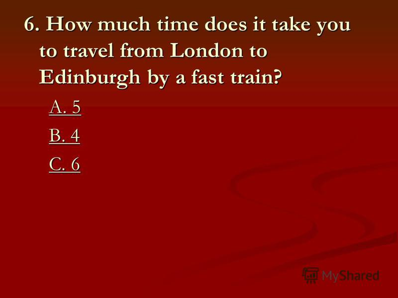 6. How much time does it take you to travel from London to Edinburgh by a fast train? A. 5 A. 5A. 5A. 5 B. 4 B. 4B. 4B. 4 C. 6 C. 6C. 6C. 6