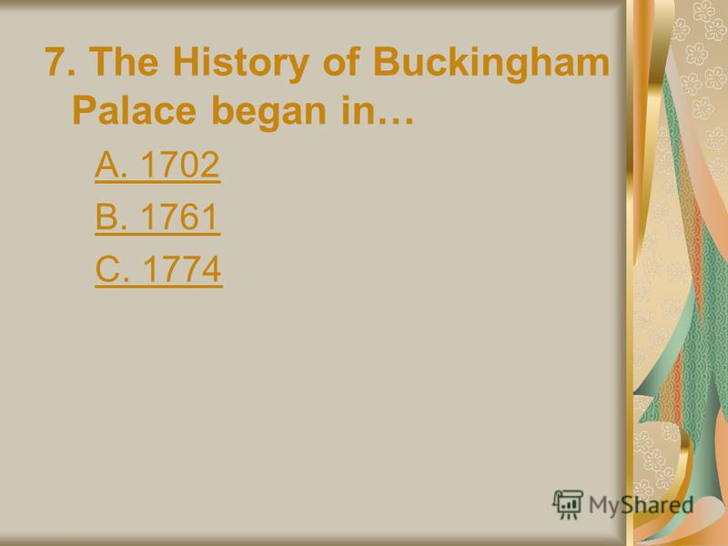 7. The History of Buckingham Palace began in… A. 1702 B. 1761 C. 1774