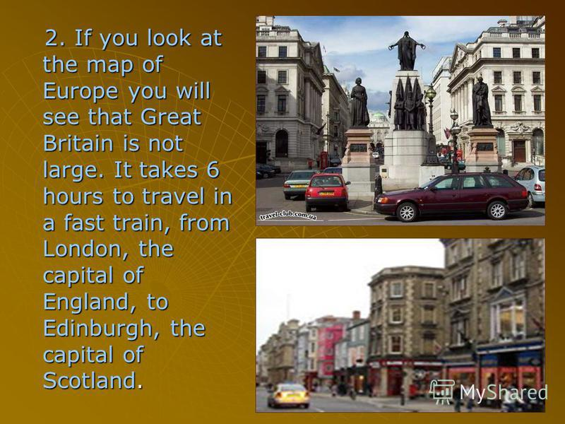 2. If you look at the map of Europe you will see that Great Britain is not large. It takes 6 hours to travel in a fast train, from London, the capital of England, to Edinburgh, the capital of Scotland. 2. If you look at the map of Europe you will see