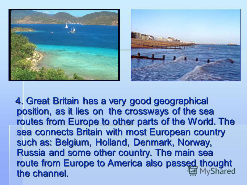 4. Great Britain has a very good geographical position, as it lies on the crossways of the sea routes from Europe to other parts of the World. The sea connects Britain with most European country such as: Belgium, Holland, Denmark, Norway, Russia and