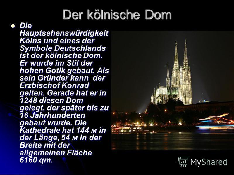 Der kölnische Dom Die Hauptsehenswürdigkeit Kölns und eines der Symbole Deutschlands ist der kölnische Dom. Er wurde im Stil der hohen Gotik gebaut. Als sein Gründer kann der Erzbischof Konrad gelten. Gerade hat er in 1248 diesen Dom gelegt, der spät