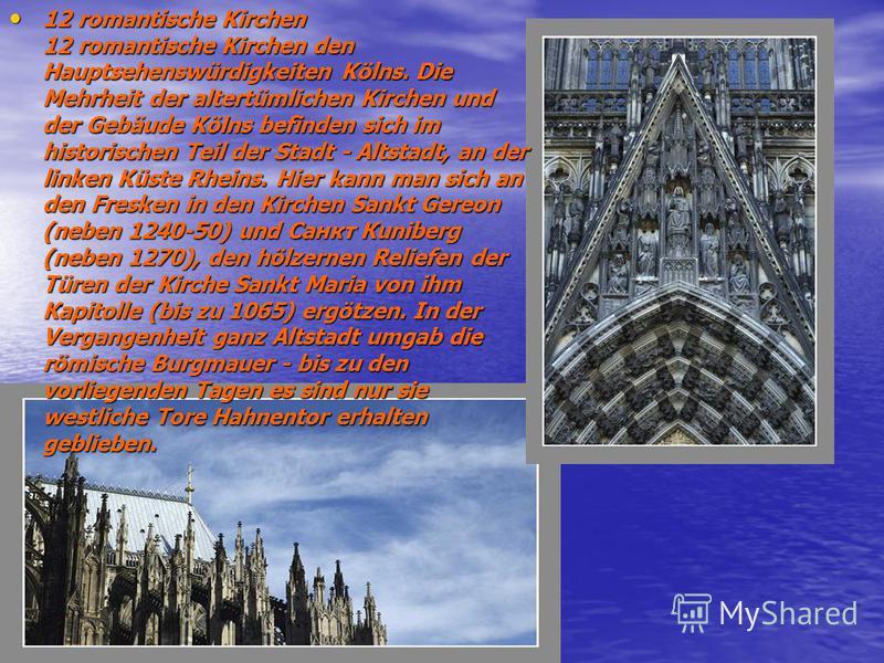 12 romantische Kirchen 12 romantische Kirchen den Hauptsehenswürdigkeiten Kölns. Die Mehrheit der altertümlichen Kirchen und der Gebäude Kölns befinden sich im historischen Teil der Stadt - Аltstadt, an der linken Küste Rheins. Hier kann man sich an