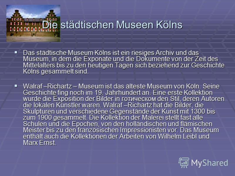 Die städtischen Museen Kölns Das städtische Museum Kölns ist ein riesiges Archiv und das Museum, in dem die Exponate und die Dokumente von der Zeit des Mittelalters bis zu den heutigen Tagen sich beziehend zur Geschichte Kölns gesammelt sind. Das stä