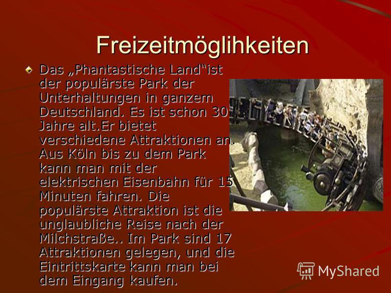 Freizeitmöglihkeiten Freizeitmöglihkeiten Das Phantastische Landist der populärste Park der Unterhaltungen in ganzem Deutschland. Es ist schon 30 Jahre alt.Er bietet verschiedene Attraktionen an. Aus Köln bis zu dem Park kann man mit der elektrischen