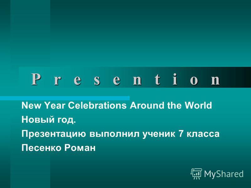 P r e s e n t i o n New Year Celebrations Around the World Новый год. Презентацию выполнил ученик 7 класса Песенко Роман