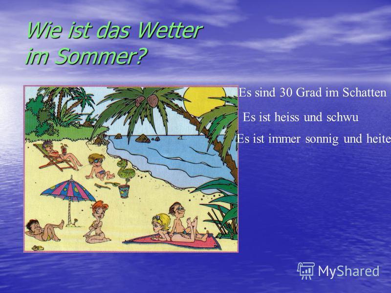 Wie ist das Wetter im Sommer? Es sind 30 Grad im Schatten Es ist heiss und schwu Es ist immer sonnig und heiter